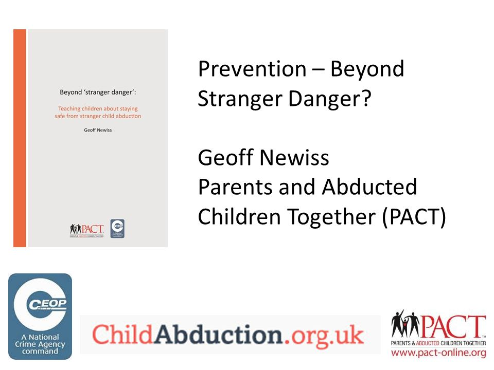Prevention – Beyond Stranger Danger Geoff Newiss Parents and Abducted Children Together (PACT)