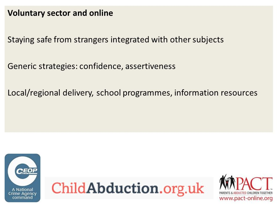 Voluntary sector and online Staying safe from strangers integrated with other subjects Generic strategies: confidence, assertiveness Local/regional delivery, school programmes, information resources