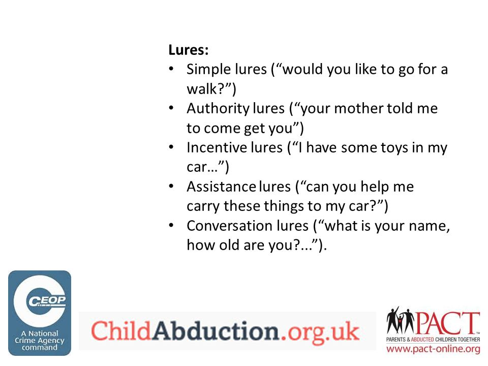 Three critical response behaviours: Verbal (YELL) Motor (RUN) Reporting (TELL) Behavioural skills training involving some combination of instructions, modelling, rehearsal, praise and corrective feedback is generally effective in helping children to acquire abduction avoidance behaviour (Miltenberger and Olsen, 1996) Self-esteem and confidence