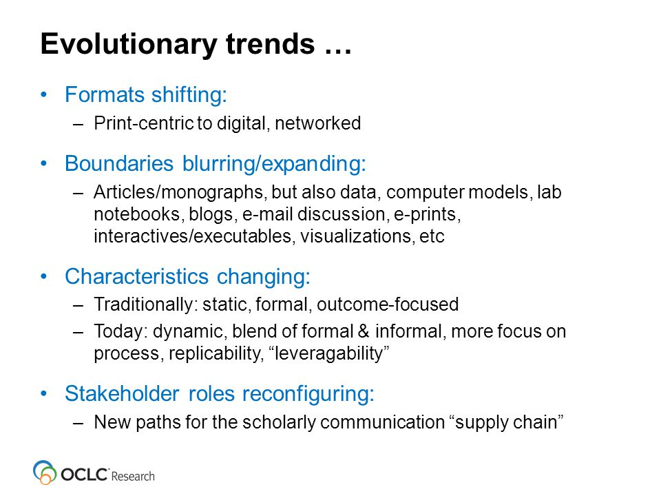 Evolutionary trends … Formats shifting: –Print-centric to digital, networked Boundaries blurring/expanding: –Articles/monographs, but also data, computer models, lab notebooks, blogs, e-mail discussion, e-prints, interactives/executables, visualizations, etc Characteristics changing: –Traditionally: static, formal, outcome-focused –Today: dynamic, blend of formal & informal, more focus on process, replicability, leveragability Stakeholder roles reconfiguring: –New paths for the scholarly communication supply chain
