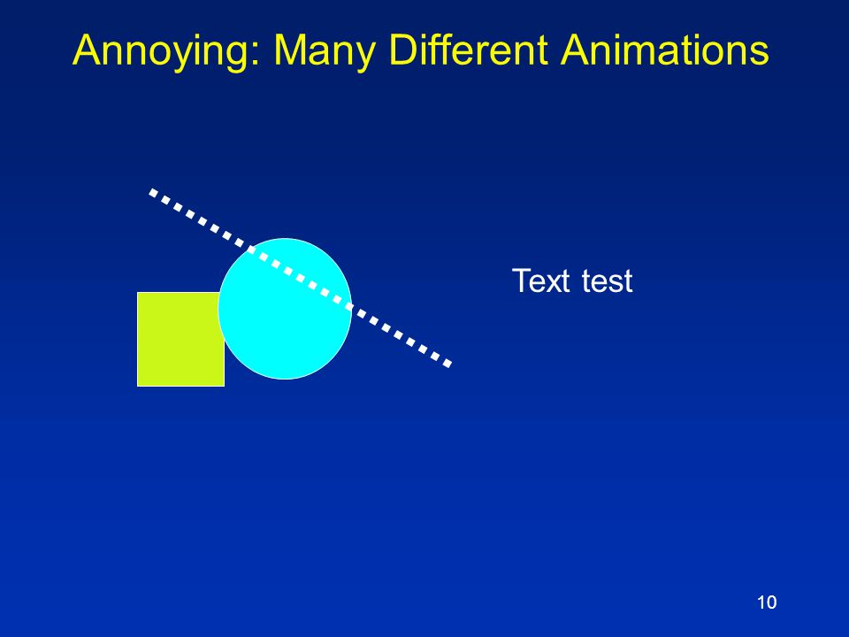 9 Display Speed and Animations  Slides should display instantly  Do not distract the audience with slow transition effects  Avoid overuse of slow g