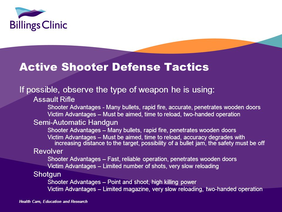 Health Care, Education and Research Active Shooter Defense Tactics If possible, observe the type of weapon he is using: Assault Rifle Shooter Advantages - Many bullets, rapid fire, accurate, penetrates wooden doors Victim Advantages – Must be aimed, time to reload, two-handed operation Semi-Automatic Handgun Shooter Advantages – Many bullets, rapid fire, penetrates wooden doors Victim Advantages – Must be aimed, time to reload, accuracy degrades with increasing distance to the target, possibility of a bullet jam, the safety must be off Revolver Shooter Advantages – Fast, reliable operation, penetrates wooden doors Victim Advantages – Limited number of shots, very slow reloading Shotgun Shooter Advantages – Point and shoot, high killing power Victim Advantages – Limited magazine, very slow reloading, two-handed operation