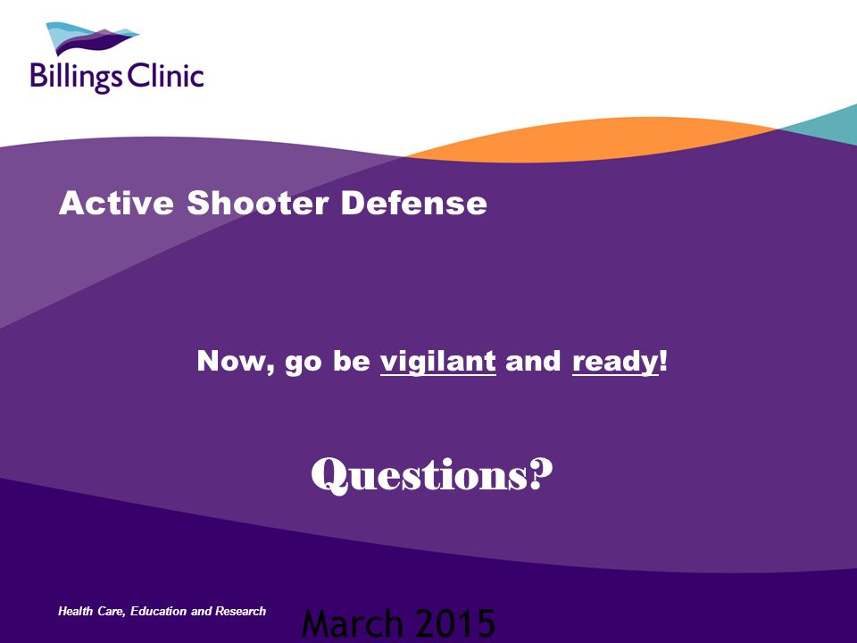 Health Care, Education and Research Active Shooter Defense Now, go be vigilant and ready! Questions? March 2015