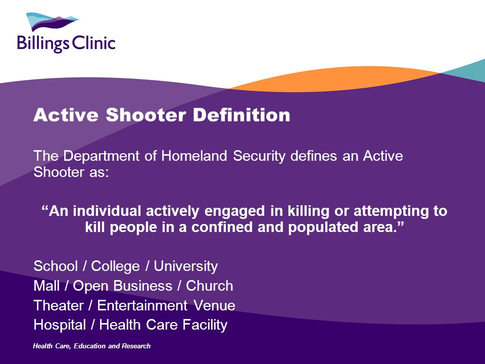 "Health Care, Education and Research Active Shooter Definition The Department of Homeland Security defines an Active Shooter as: ""An individual activel"