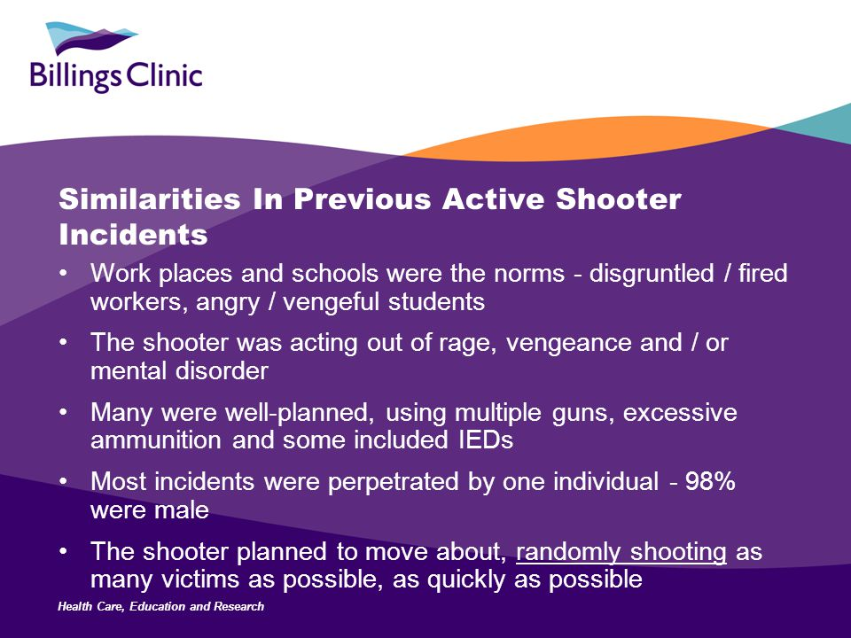 Health Care, Education and Research Similarities In Previous Active Shooter Incidents Work places and schools were the norms - disgruntled / fired workers, angry / vengeful students The shooter was acting out of rage, vengeance and / or mental disorder Many were well-planned, using multiple guns, excessive ammunition and some included IEDs Most incidents were perpetrated by one individual - 98% were male The shooter planned to move about, randomly shooting as many victims as possible, as quickly as possible