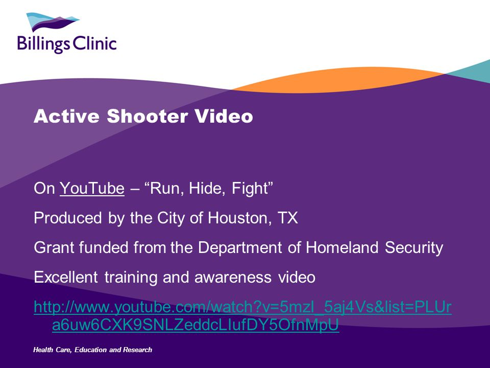 Health Care, Education and Research Active Shooter Video On YouTube – Run, Hide, Fight Produced by the City of Houston, TX Grant funded from the Department of Homeland Security Excellent training and awareness video http://www.youtube.com/watch v=5mzI_5aj4Vs&list=PLUr a6uw6CXK9SNLZeddcLIufDY5OfnMpU