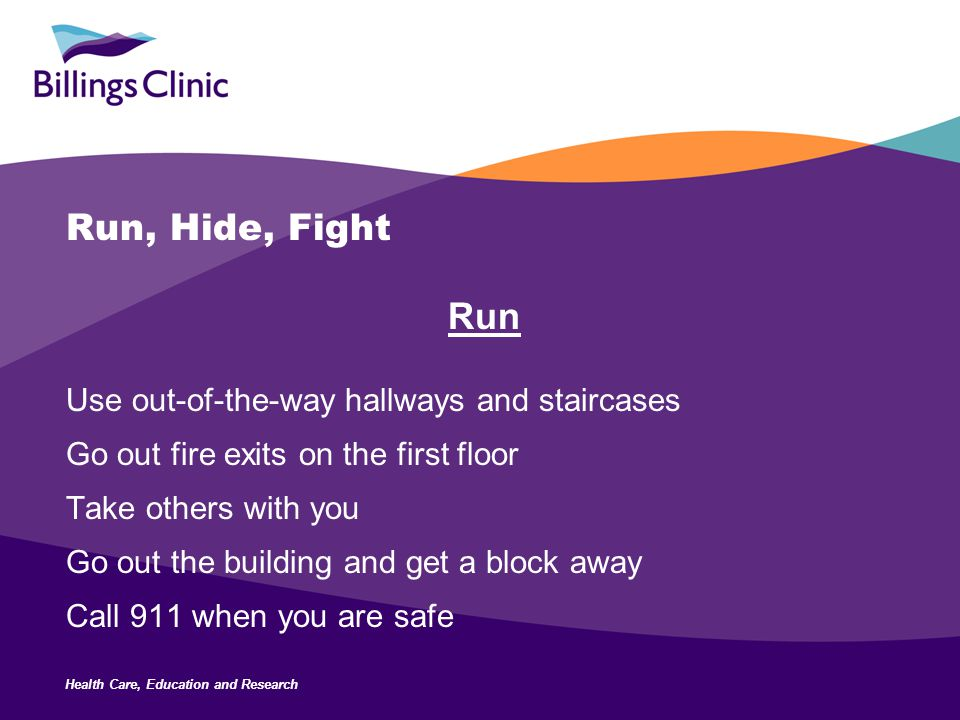 Health Care, Education and Research Run, Hide, Fight Run Use out-of-the-way hallways and staircases Go out fire exits on the first floor Take others with you Go out the building and get a block away Call 911 when you are safe