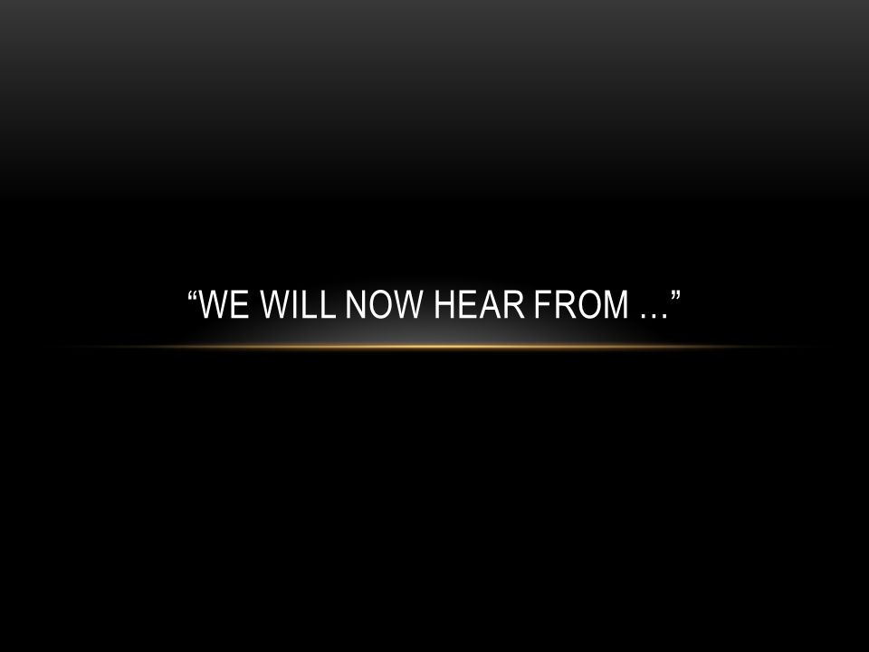 WE WILL NOW HEAR FROM …