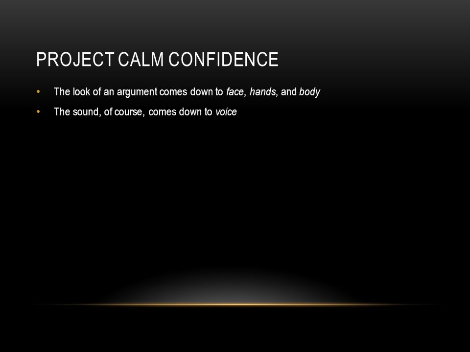 PROJECT CALM CONFIDENCE The look of an argument comes down to face, hands, and body The sound, of course, comes down to voice