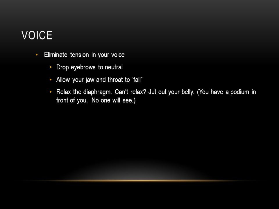 VOICE Eliminate tension in your voice Drop eyebrows to neutral Allow your jaw and throat to fall Relax the diaphragm.