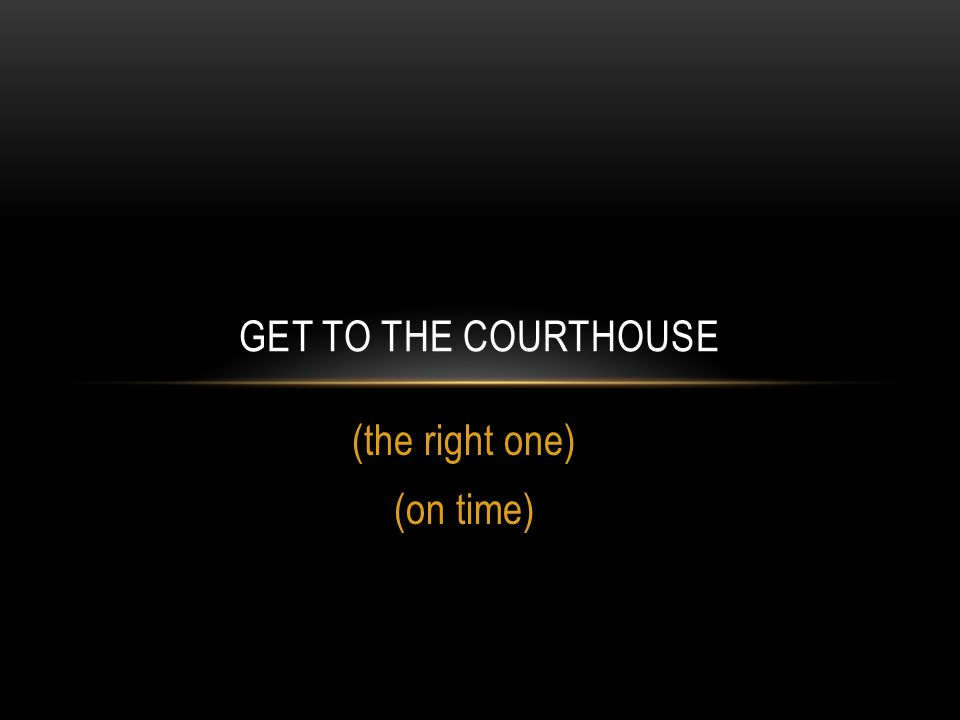 (the right one) (on time) GET TO THE COURTHOUSE