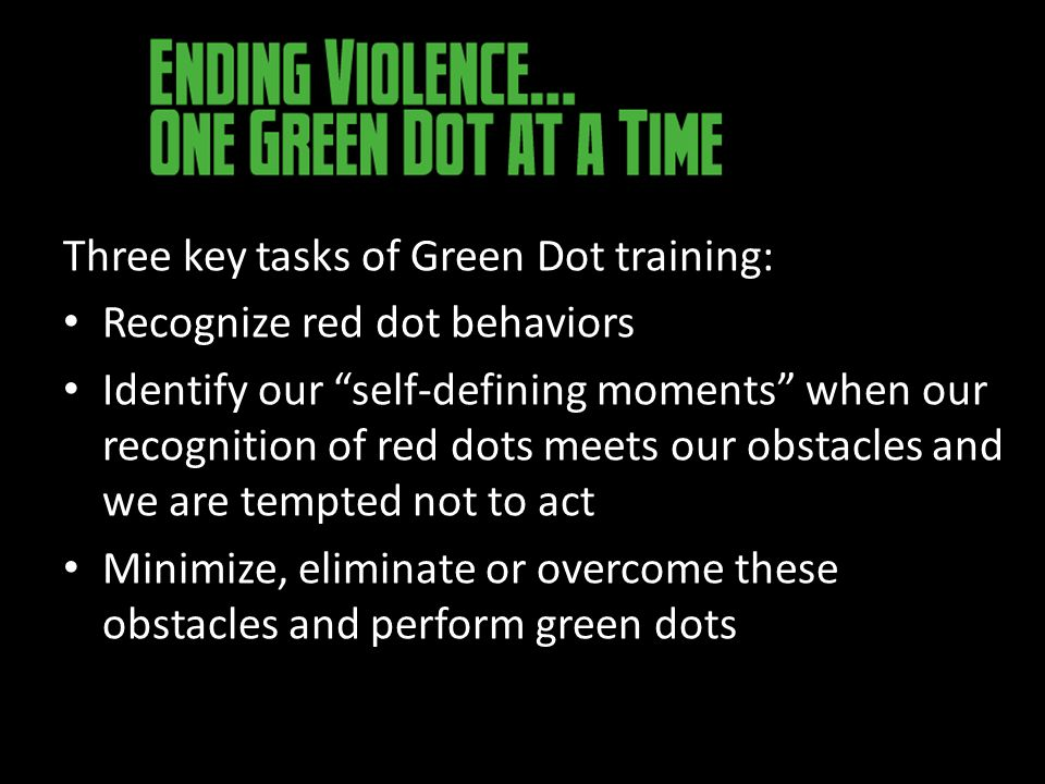 Three key tasks of Green Dot training: Recognize red dot behaviors Identify our self-defining moments when our recognition of red dots meets our obstacles and we are tempted not to act Minimize, eliminate or overcome these obstacles and perform green dots