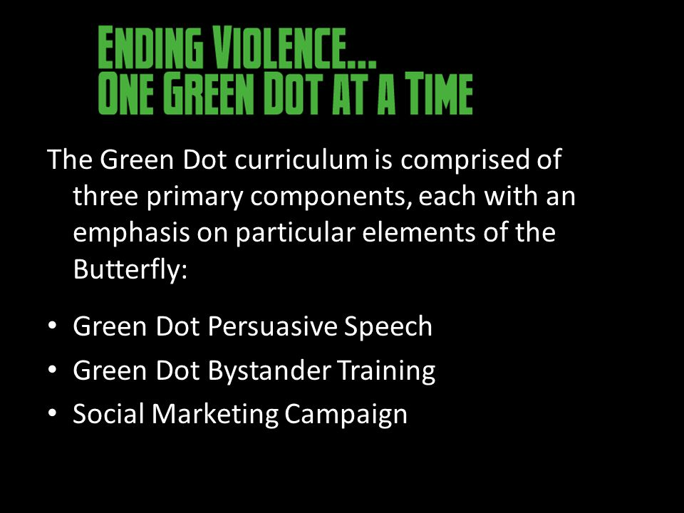 The Green Dot curriculum is comprised of three primary components, each with an emphasis on particular elements of the Butterfly: Green Dot Persuasive Speech Green Dot Bystander Training Social Marketing Campaign