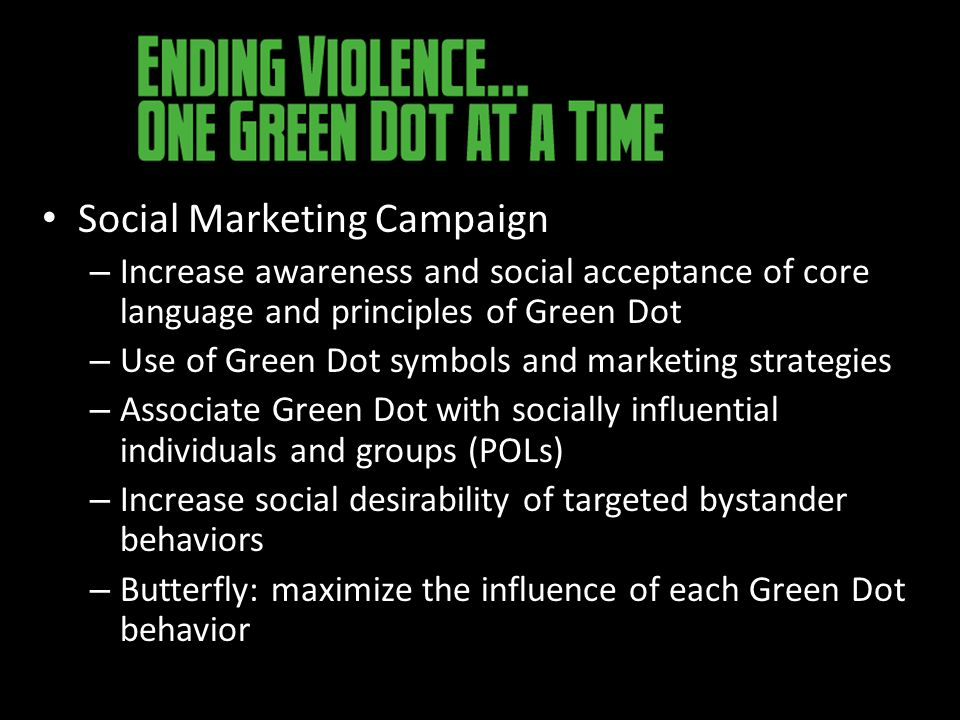 Social Marketing Campaign – Increase awareness and social acceptance of core language and principles of Green Dot – Use of Green Dot symbols and marketing strategies – Associate Green Dot with socially influential individuals and groups (POLs) – Increase social desirability of targeted bystander behaviors – Butterfly: maximize the influence of each Green Dot behavior