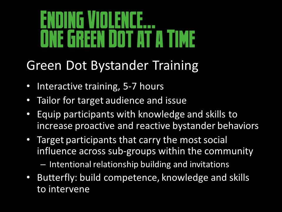 Green Dot Bystander Training Interactive training, 5-7 hours Tailor for target audience and issue Equip participants with knowledge and skills to increase proactive and reactive bystander behaviors Target participants that carry the most social influence across sub-groups within the community – Intentional relationship building and invitations Butterfly: build competence, knowledge and skills to intervene