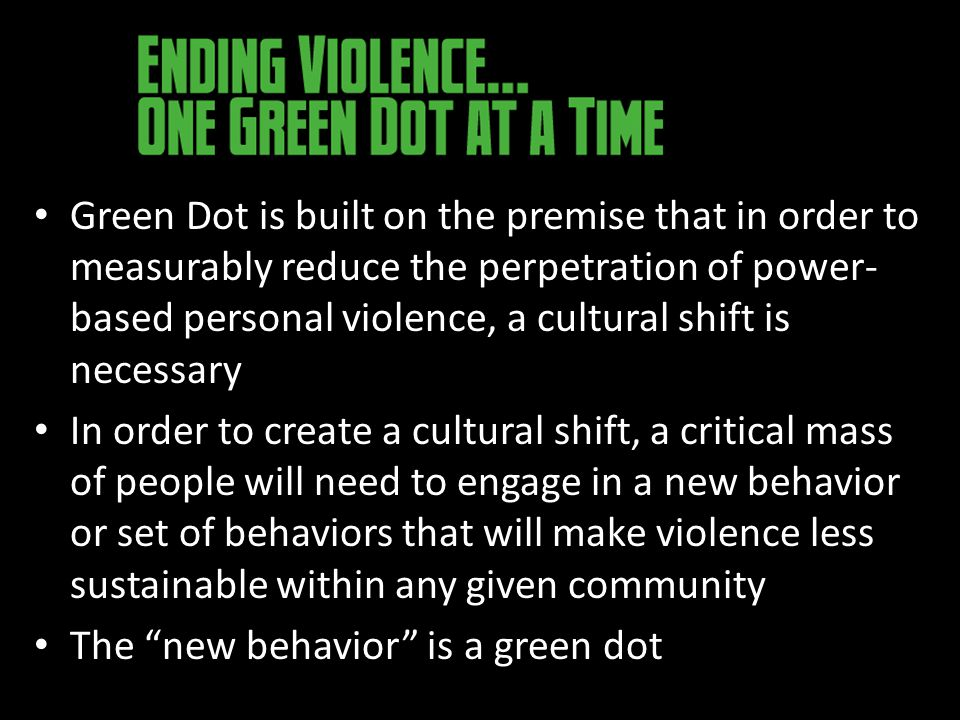 Green Dot is built on the premise that in order to measurably reduce the perpetration of power- based personal violence, a cultural shift is necessary In order to create a cultural shift, a critical mass of people will need to engage in a new behavior or set of behaviors that will make violence less sustainable within any given community The new behavior is a green dot
