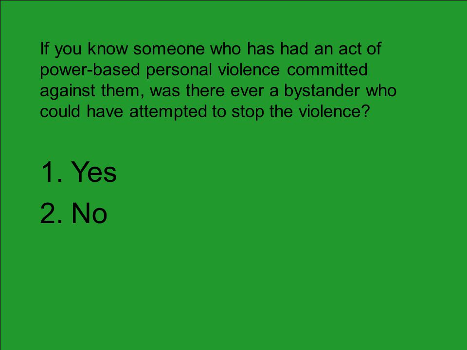 If you know someone who has had an act of power-based personal violence committed against them, was there ever a bystander who could have attempted to stop the violence.
