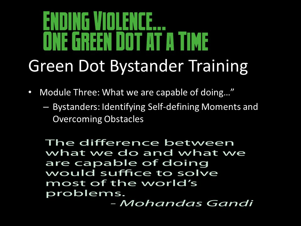 Green Dot Bystander Training Module Three: What we are capable of doing… – Bystanders: Identifying Self-defining Moments and Overcoming Obstacles