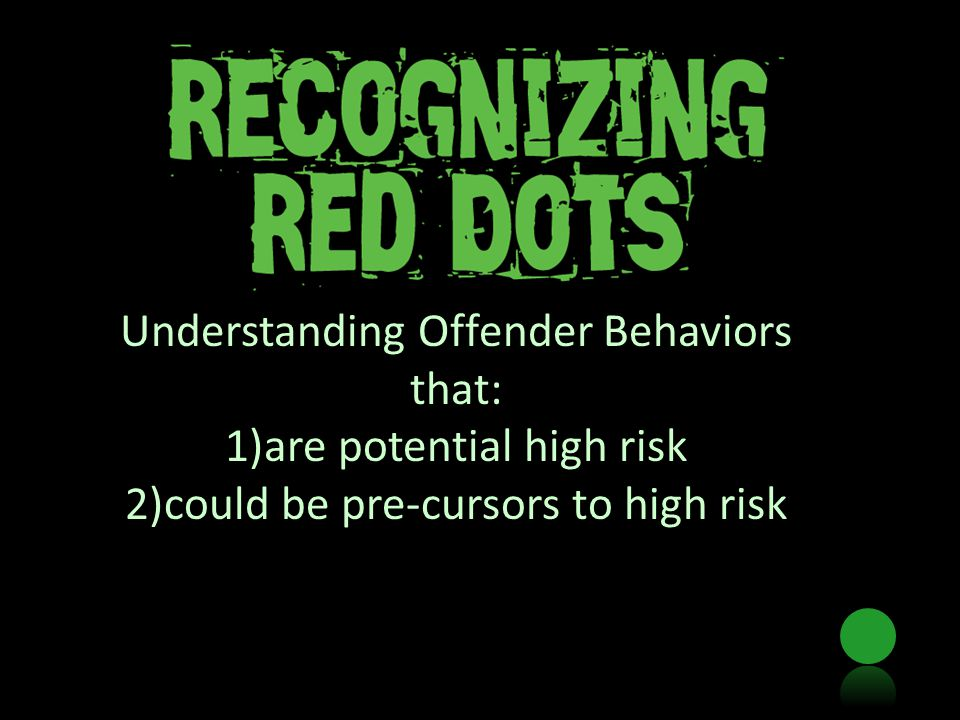 Understanding Offender Behaviors that: 1)are potential high risk 2)could be pre-cursors to high risk