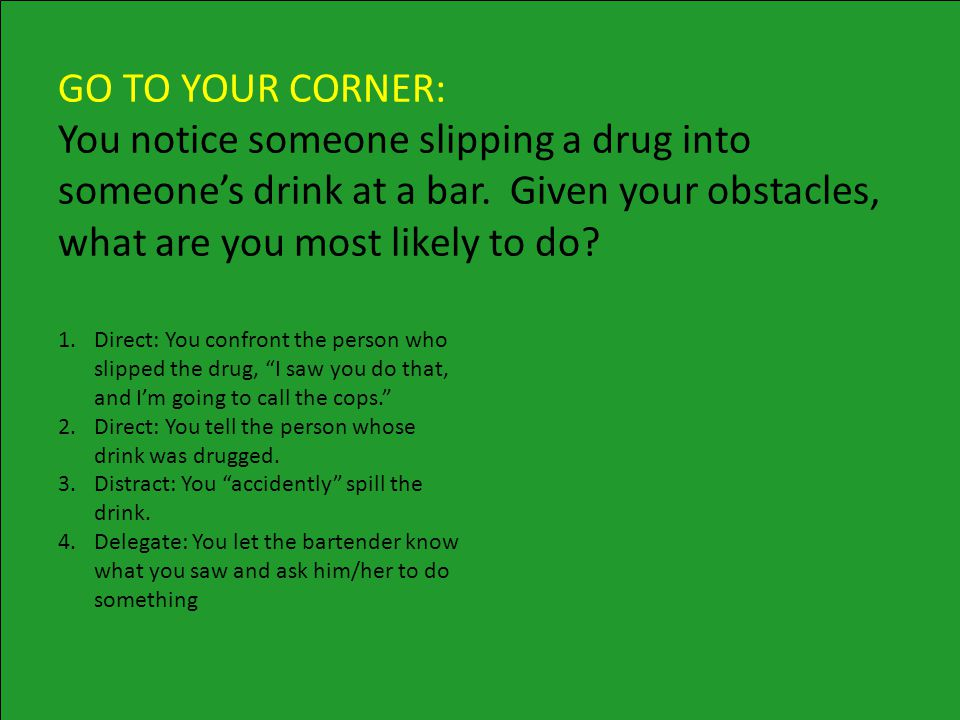 GO TO YOUR CORNER: You notice someone slipping a drug into someone's drink at a bar.