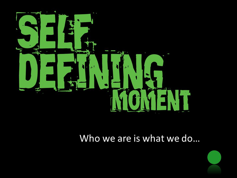 Who we are is what we do…