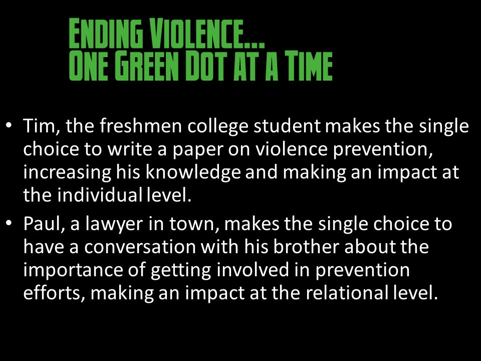 Tim, the freshmen college student makes the single choice to write a paper on violence prevention, increasing his knowledge and making an impact at the individual level.