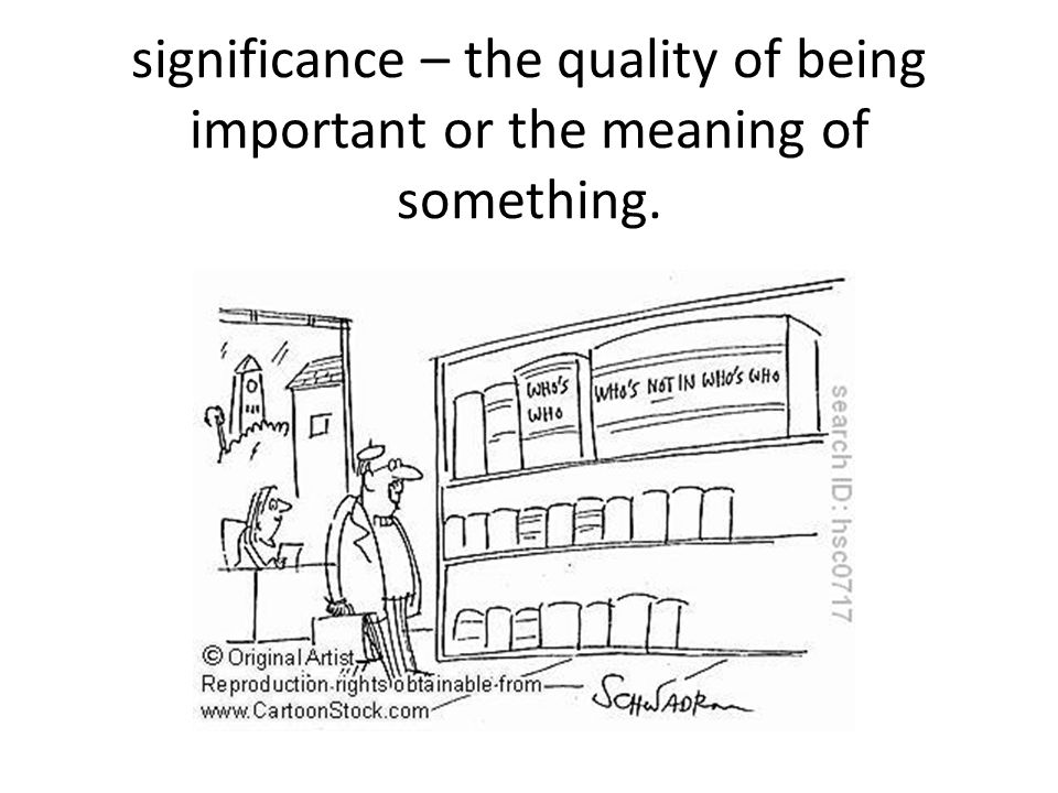 significance – the quality of being important or the meaning of something.