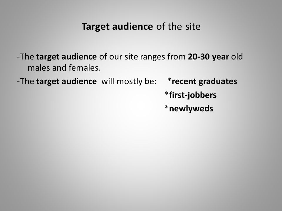 Target audience of the site -The target audience of our site ranges from 20-30 year old males and females. -The target audience will mostly be: *recen
