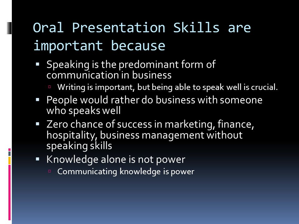 Oral Presentation Skills are important because  Speaking is the predominant form of communication in business  Writing is important, but being able