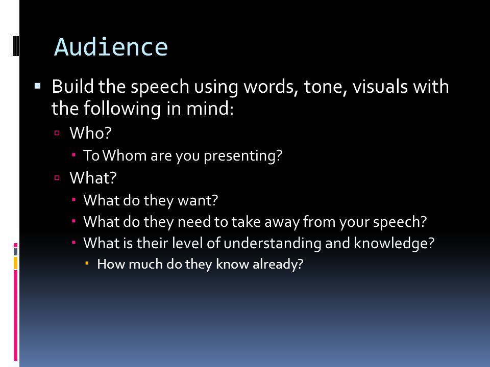 Audience  Build the speech using words, tone, visuals with the following in mind:  Who?  To Whom are you presenting?  What?  What do they want? 