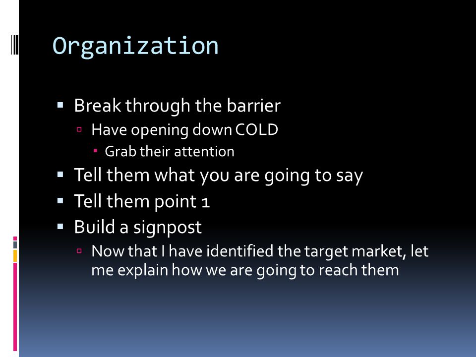 Organization  Break through the barrier  Have opening down COLD  Grab their attention  Tell them what you are going to say  Tell them point 1  B