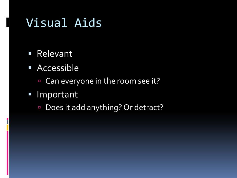 Visual Aids  Relevant  Accessible  Can everyone in the room see it?  Important  Does it add anything? Or detract?