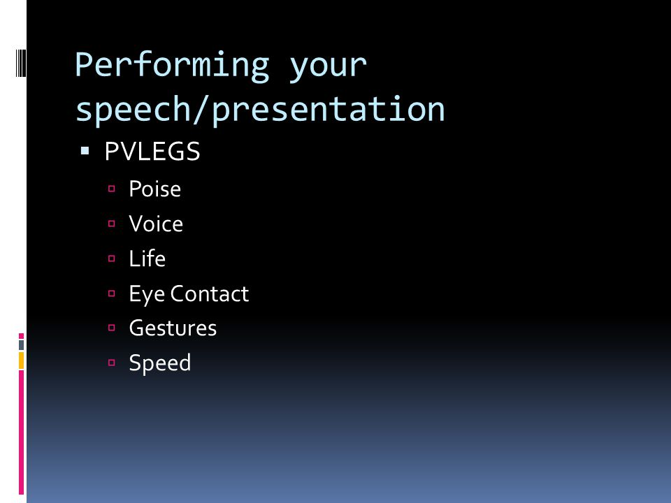 Performing your speech/presentation  PVLEGS  Poise  Voice  Life  Eye Contact  Gestures  Speed