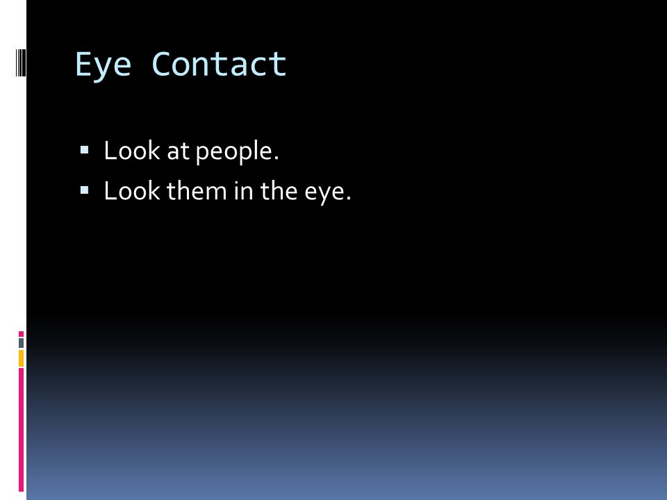 Eye Contact  Look at people.  Look them in the eye.