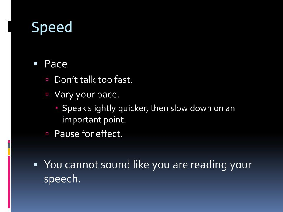 Speed  Pace  Don't talk too fast.  Vary your pace.  Speak slightly quicker, then slow down on an important point.  Pause for effect.  You cannot