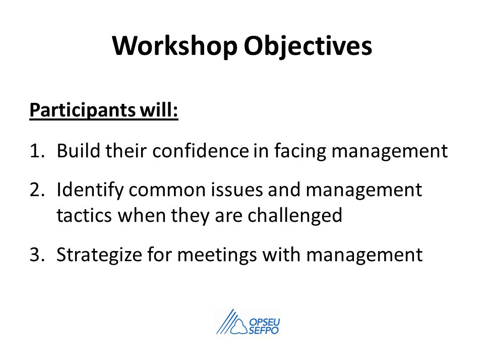 Workshop Objectives Participants will: 1.Build their confidence in facing management 2.Identify common issues and management tactics when they are challenged 3.Strategize for meetings with management