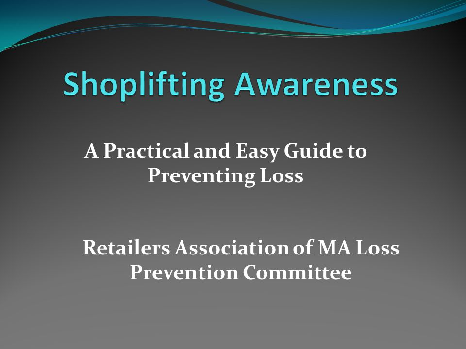 A Practical and Easy Guide to Preventing Loss Retailers Association of MA Loss Prevention Committee