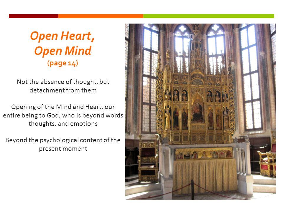 Open Heart, Open Mind (page 14) Not the absence of thought, but detachment from them Opening of the Mind and Heart, our entire being to God, who is beyond words thoughts, and emotions Beyond the psychological content of the present moment