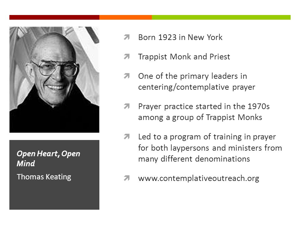  Born 1923 in New York  Trappist Monk and Priest  One of the primary leaders in centering/contemplative prayer  Prayer practice started in the 1970s among a group of Trappist Monks  Led to a program of training in prayer for both laypersons and ministers from many different denominations  www.contemplativeoutreach.org Thomas Keating Open Heart, Open Mind