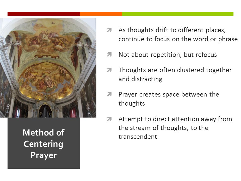  As thoughts drift to different places, continue to focus on the word or phrase  Not about repetition, but refocus  Thoughts are often clustered together and distracting  Prayer creates space between the thoughts  Attempt to direct attention away from the stream of thoughts, to the transcendent Method of Centering Prayer