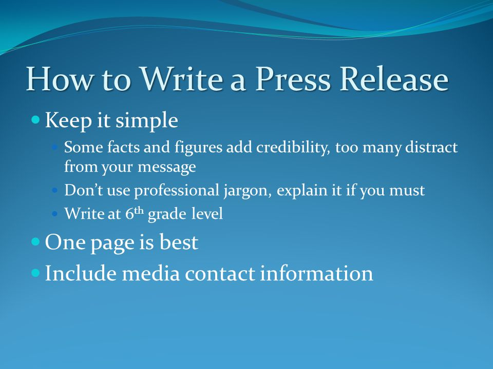 How to Write a Press Release Keep it simple Some facts and figures add credibility, too many distract from your message Don't use professional jargon, explain it if you must Write at 6 th grade level One page is best Include media contact information
