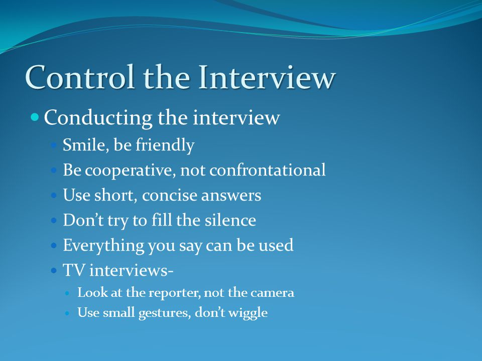 Control the Interview Conducting the interview Smile, be friendly Be cooperative, not confrontational Use short, concise answers Don't try to fill the silence Everything you say can be used TV interviews- Look at the reporter, not the camera Use small gestures, don't wiggle