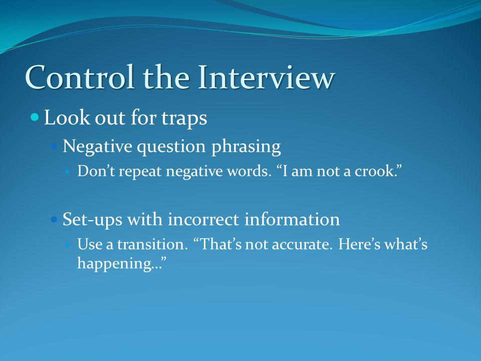 Control the Interview Look out for traps Negative question phrasing Don't repeat negative words.