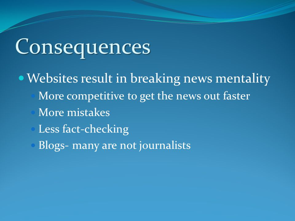 Consequences Websites result in breaking news mentality More competitive to get the news out faster More mistakes Less fact-checking Blogs- many are not journalists