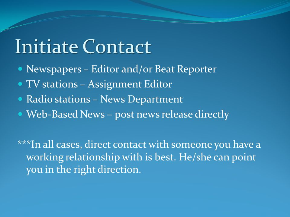 Initiate Contact Newspapers – Editor and/or Beat Reporter TV stations – Assignment Editor Radio stations – News Department Web-Based News – post news release directly ***In all cases, direct contact with someone you have a working relationship with is best.