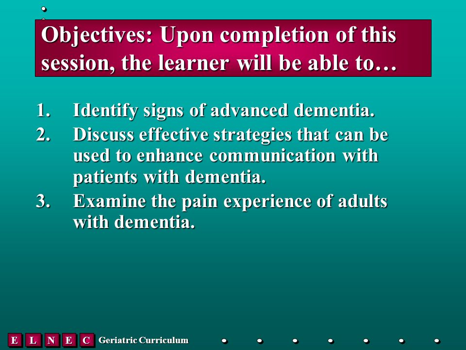 EELLNNEECC Geriatric Curriculum Objectives: Upon completion of this session, the learner will be able to… 1.Identify signs of advanced dementia.