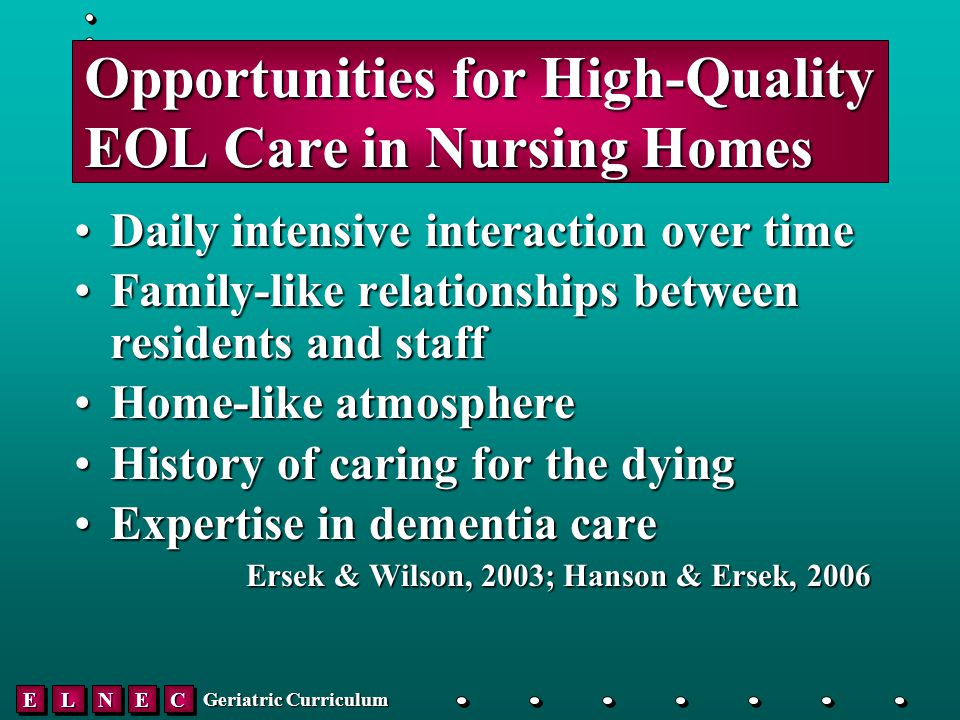 EELLNNEECC Geriatric Curriculum Opportunities for High-Quality EOL Care in Nursing Homes Daily intensive interaction over timeDaily intensive interaction over time Family-like relationships between residents and staffFamily-like relationships between residents and staff Home-like atmosphereHome-like atmosphere History of caring for the dyingHistory of caring for the dying Expertise in dementia careExpertise in dementia care Ersek & Wilson, 2003; Hanson & Ersek, 2006