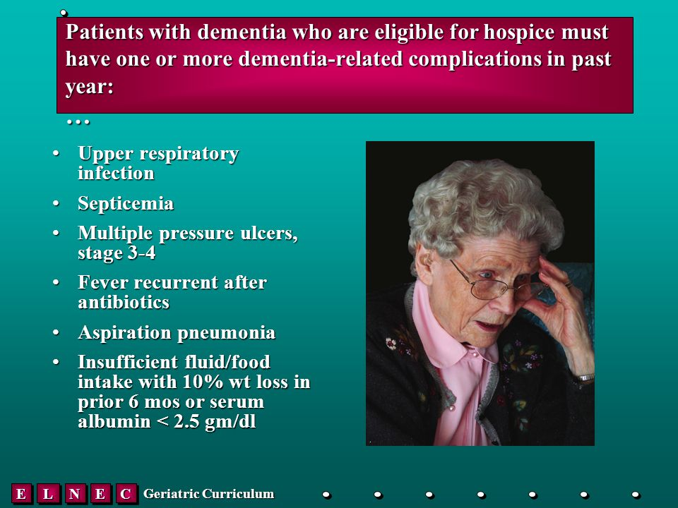 EELLNNEECC Geriatric Curriculum Patients with dementia who are eligible for hospice must have one or more dementia-related complications in past year: … Upper respiratory infectionUpper respiratory infection SepticemiaSepticemia Multiple pressure ulcers, stage 3-4Multiple pressure ulcers, stage 3-4 Fever recurrent after antibioticsFever recurrent after antibiotics Aspiration pneumoniaAspiration pneumonia Insufficient fluid/food intake with 10% wt loss in prior 6 mos or serum albumin < 2.5 gm/dlInsufficient fluid/food intake with 10% wt loss in prior 6 mos or serum albumin < 2.5 gm/dl