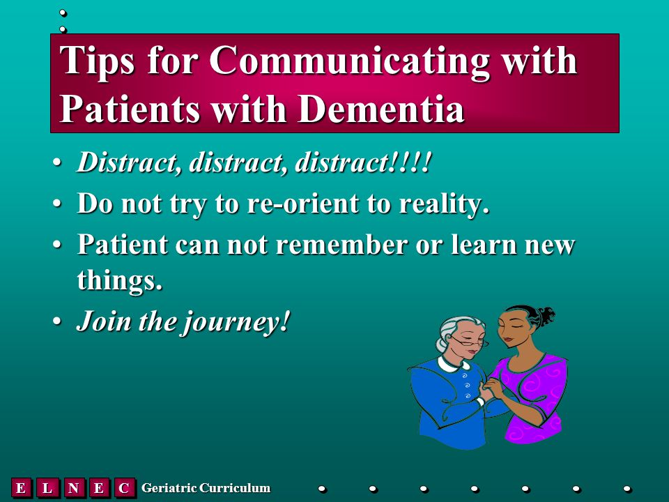 EELLNNEECC Geriatric Curriculum Tips for Communicating with Patients with Dementia Distract, distract, distract!!!!Distract, distract, distract!!!.