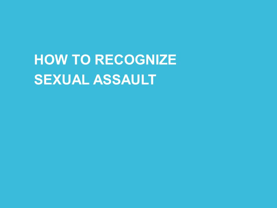 HOW TO RECOGNIZE SEXUAL ASSAULT